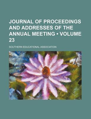 Journal of Proceedings and Addresses of the Annual Meeting (Volume 23)
