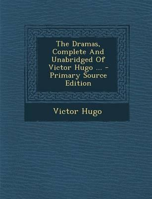 The Dramas, Complete and Unabridged of Victor Hugo - Primary Source Edition