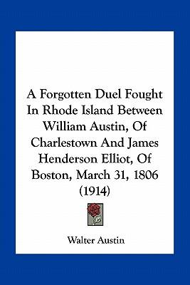 A Forgotten Duel Fought in Rhode Island Between William Austin, of Charlestown and James Henderson Elliot, of Boston, March 31, 1806 (1914)