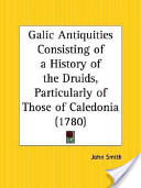 Galic Antiquities Consisting of a History of the Druids, Particularly of Those of Caledonia