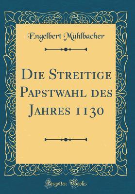 Die Streitige Papstwahl des Jahres 1130 (Classic Reprint)