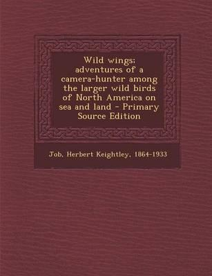 Wild Wings; Adventures of a Camera-Hunter Among the Larger Wild Birds of North America on Sea and Land