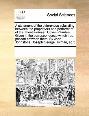 A Statement of the Differences Subsisting Between the Proprietors and Performers of the Theatre-Royal, Covent-Garden. Given in the Correspondence ... by John Johnstone, Joseph George Holman, Ed 3