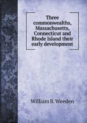 Three Commonwealths, Massachusetts, Connecticut and Rhode Island Their Early Development
