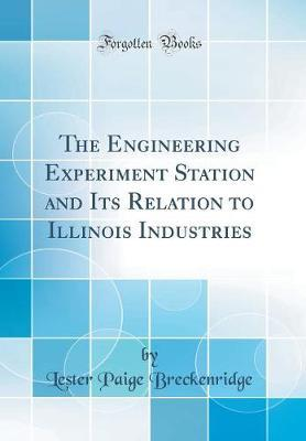 The Engineering Experiment Station and Its Relation to Illinois Industries (Classic Reprint)