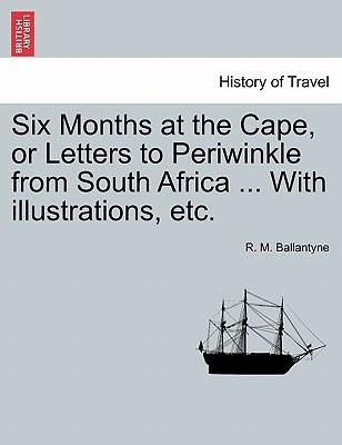 Six Months at the Cape, or Letters to Periwinkle from South Africa ... With illustrations, etc.