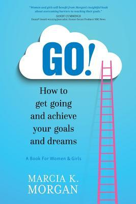 GO! How to Get Going and Achieve your Goals and Dreams
