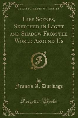 Life Scenes, Sketched in Light and Shadow From the World Around Us (Classic Reprint)