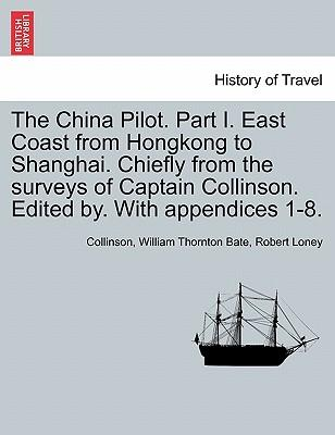 The China Pilot. Part I. East Coast from Hongkong to Shanghai. Chiefly from the surveys of Captain Collinson. Edited by. With appendices 1-8
