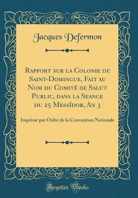 Rapport Sur La Colonie de Saint-Domingue, Fait Au Nom Du Comit' de Salut Public, Dans La Seance Du 25 Mess+dor, an 3