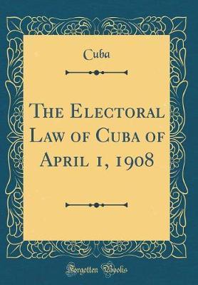 The Electoral Law of Cuba of April 1, 1908 (Classic Reprint)