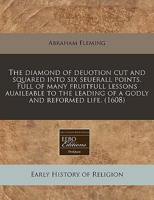 The Diamond of Deuotion Cut and Squared Into Six Seuerall Points. Full of Many Fruitfull Lessons Auaileable to the Leading of a Godly and Reformed Lif