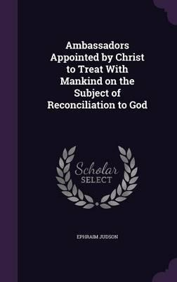 Ambassadors Appointed by Christ to Treat with Mankind on the Subject of Reconciliation to God