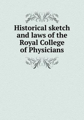 Historical Sketch and Laws of the Royal College of Physicians