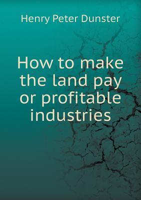 How to Make the Land Pay or Profitable Industries