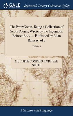 The Ever Green, Being a Collection of Scots Poems, Wrote by the Ingenious Before 1600. ... Published by Allan Ramsay. of 2; Volume 1