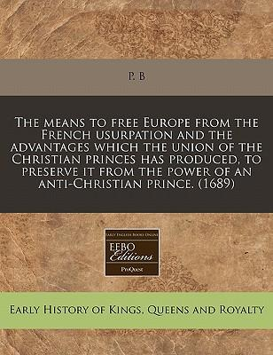 The Means to Free Europe from the French Usurpation and the Advantages Which the Union of the Christian Princes Has Produced, to Preserve It from the Power of an Anti-Christian Prince. (1689)