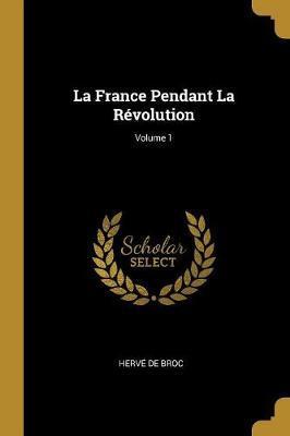 La France Pendant La Révolution; Volume 1