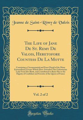 The Life of Jane De St. Remy De Valois, Heretofore Countess De La Motte, Vol. 2 of 2