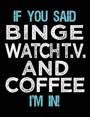 If You Said Binge Watch T.V. And Coffee I'm In