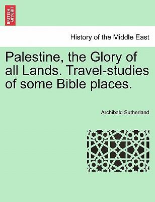 Palestine, the Glory of all Lands. Travel-studies of some Bible places.