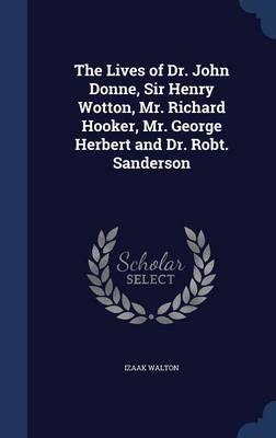 The Lives of Dr. John Donne, Sir Henry Wotton, Mr. Richard Hooker, Mr. George Herbert and Dr. Robt. Sanderson