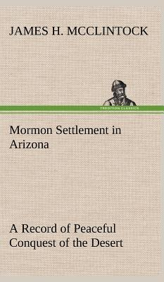 Mormon Settlement in Arizona A Record of Peaceful Conquest of the Desert