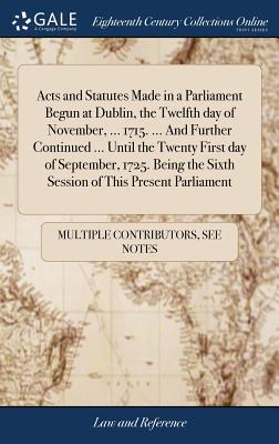 Acts and Statutes Made in a Parliament Begun at Dublin, the Twelfth Day of November, ... 1715. ... and Further Continued ... Until the Twenty First ... the Sixth Session of This Present Parliament