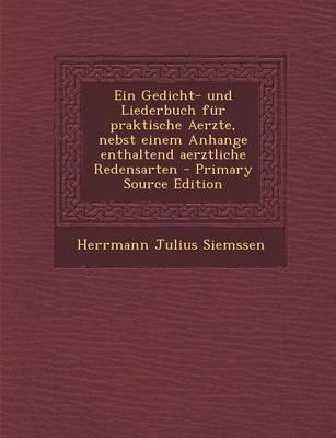 Ein Gedicht- Und Liederbuch Fur Praktische Aerzte, Nebst Einem Anhange Enthaltend Aerztliche Redensarten - Primary Source Edition