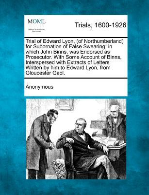 Trial of Edward Lyon, (of Northumberland) for Subornation of False Swearing