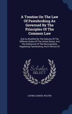 A Treatise on the Law of Pawnbroking as Governed by the Principles of the Common Law