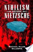 Gillespie, Michael Allen: Nihilism Before Nietzsche