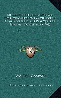 Die Geschichtliche Grundlage Des Gegenwartigen Evangelischen Gemeindelebens, Aus Dem Quellen in Abriss Dargestellt (1908)