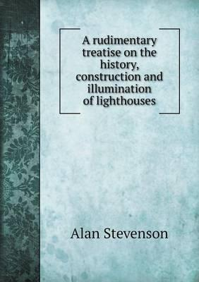 A Rudimentary Treatise on the History, Construction and Illumination of Lighthouses