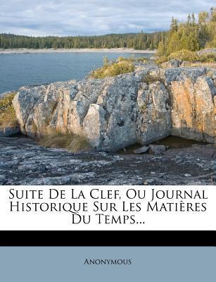 Suite de La Clef, Ou Journal Historique Sur Les Matieres Du Temps...