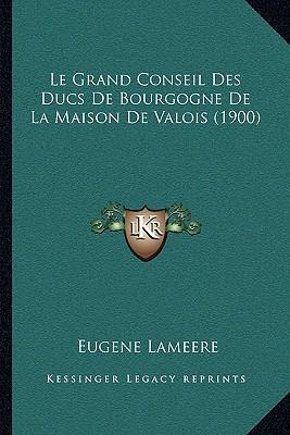 Le Grand Conseil Des Ducs de Bourgogne de La Maison de Valois (1900)