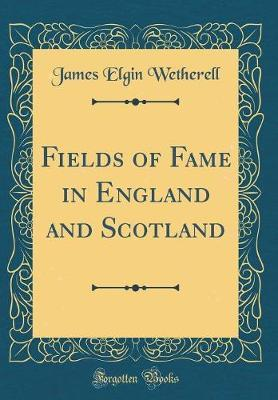 Fields of Fame in England and Scotland (Classic Reprint)
