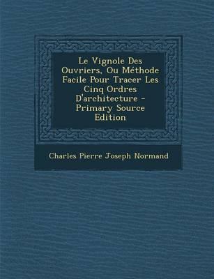 Le Vignole Des Ouvriers, Ou Methode Facile Pour Tracer Les Cinq Ordres D'Architecture - Primary Source Edition