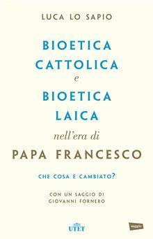 Bioetica cattolica e bioetica laica nell'era di papa Francesco