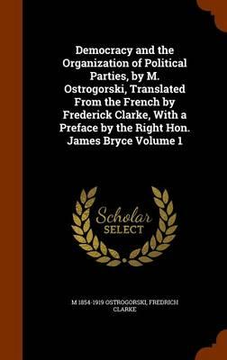 Democracy and the Organization of Political Parties, by M. Ostrogorski, Translated from the French by Frederick Clarke, with a Preface by the Right Hon. James Bryce Volume 1