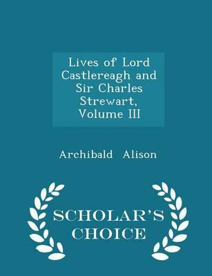 Lives of Lord Castlereagh and Sir Charles Strewart, Volume III - Scholar's Choice Edition
