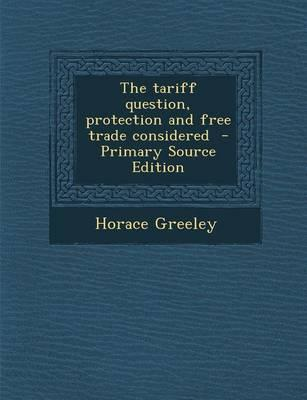The Tariff Question, Protection and Free Trade Considered - Primary Source Edition