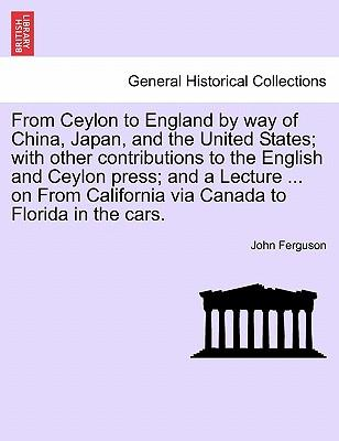 From Ceylon to England by way of China, Japan, and the United States; with other contributions to the English and Ceylon press; and a Lecture ... on From California via Canada to Florida in the cars