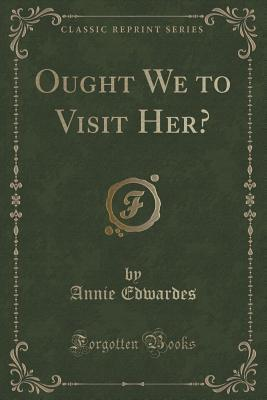 Ought We to Visit Her? (Classic Reprint)