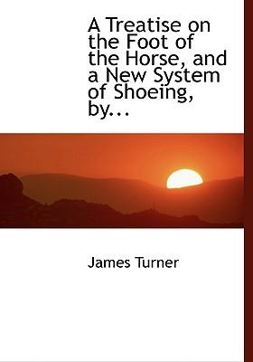 A Treatise on the Foot of the Horse, and a New System of Shoeing, by