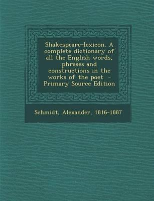 Shakespeare-Lexicon. a Complete Dictionary of All the English Words, Phrases and Constructions in the Works of the Poet - Primary Source Edition