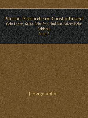 Photius, Patriarch Von Constantinopel Sein Leben, Seine Schriften Und Das Griechische Schisma. Band 2