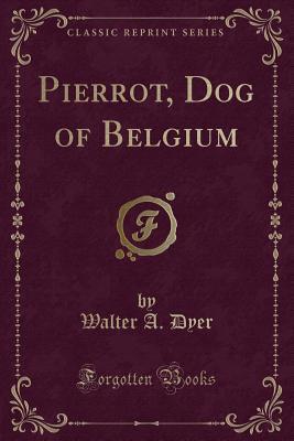 Pierrot, Dog of Belgium (Classic Reprint)