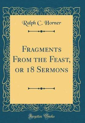 Fragments From the Feast, or 18 Sermons (Classic Reprint)