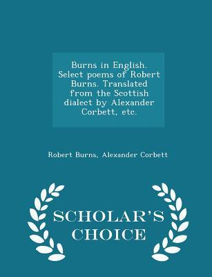 Burns in English. Select Poems of Robert Burns. Translated from the Scottish Dialect by Alexander Corbett, Etc. - Scholar's Choice Edition